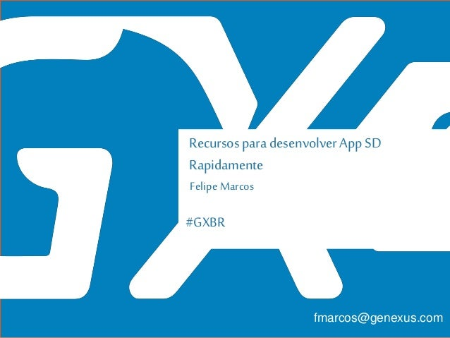#GXBR Recursos para desenvolver AppSD Rapidamente Felipe Marcos fmarcos@genexus.com