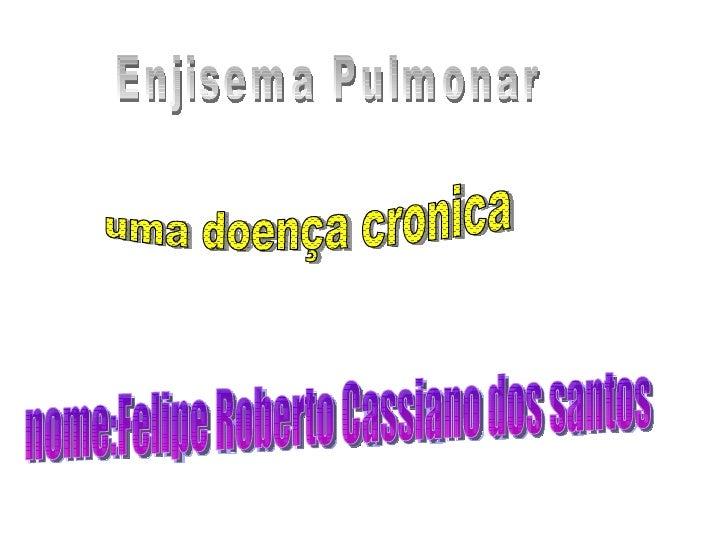 uma doença cronica nome:Felipe r. c. dos santos nome:Felipe Roberto Cassiano dos santos Enjisema Pulmonar