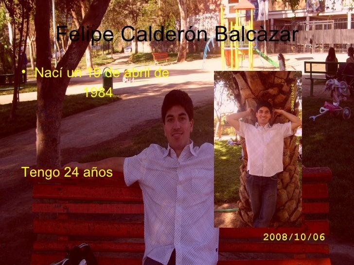 Felipe Calderón Balcàzar <ul><li>Nací un 19 de abril de </li></ul><ul><li>1984   </li></ul><ul><li>Tengo 24 años </li></ul>