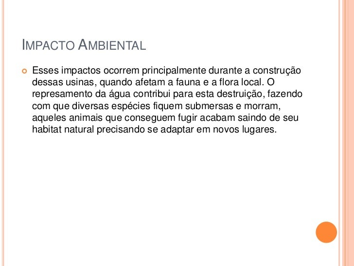 Impacto Ambiental <br />Esses impactos ocorrem principalmente durante a construção dessas usinas, quando afetam a fauna e ...