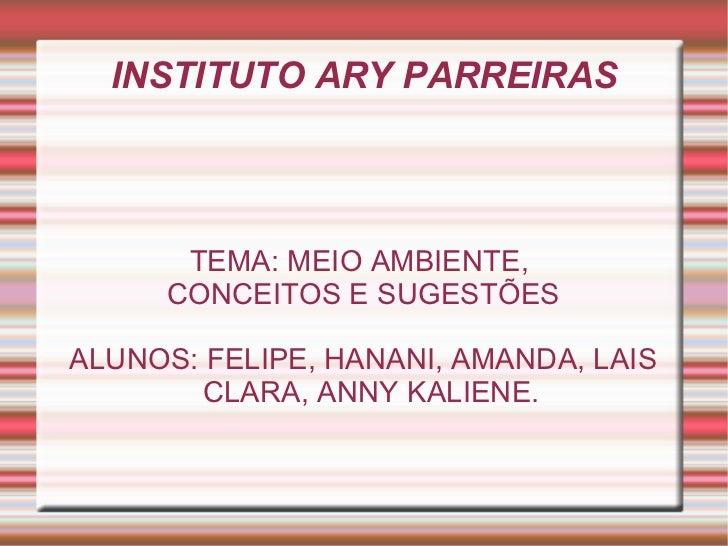 INSTITUTO ARY PARREIRAS      TEMA: MEIO AMBIENTE,     CONCEITOS E SUGESTÕESALUNOS: FELIPE, HANANI, AMANDA, LAIS        CLA...