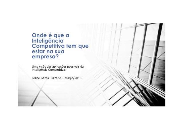 Uma visão das aplicações possíveis daInteligência Competitiva.Felipe Gama Buzzerio – Março/2013Onde é que aInteligênciaCom...