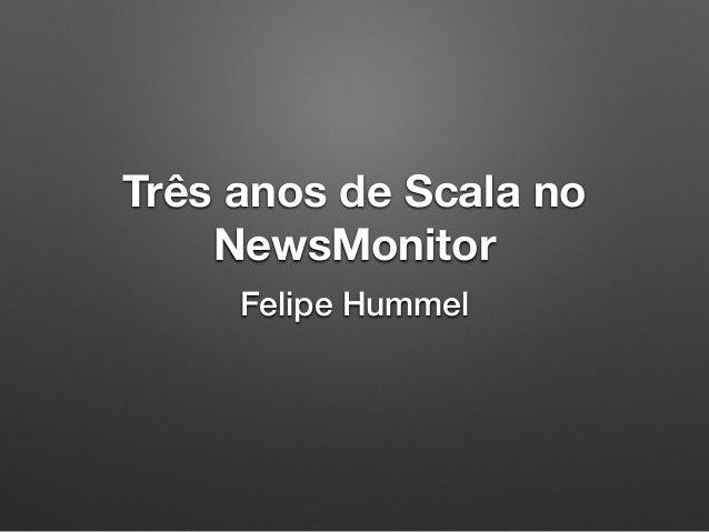 Três anos de Scala no NewsMonitor Felipe Hummel