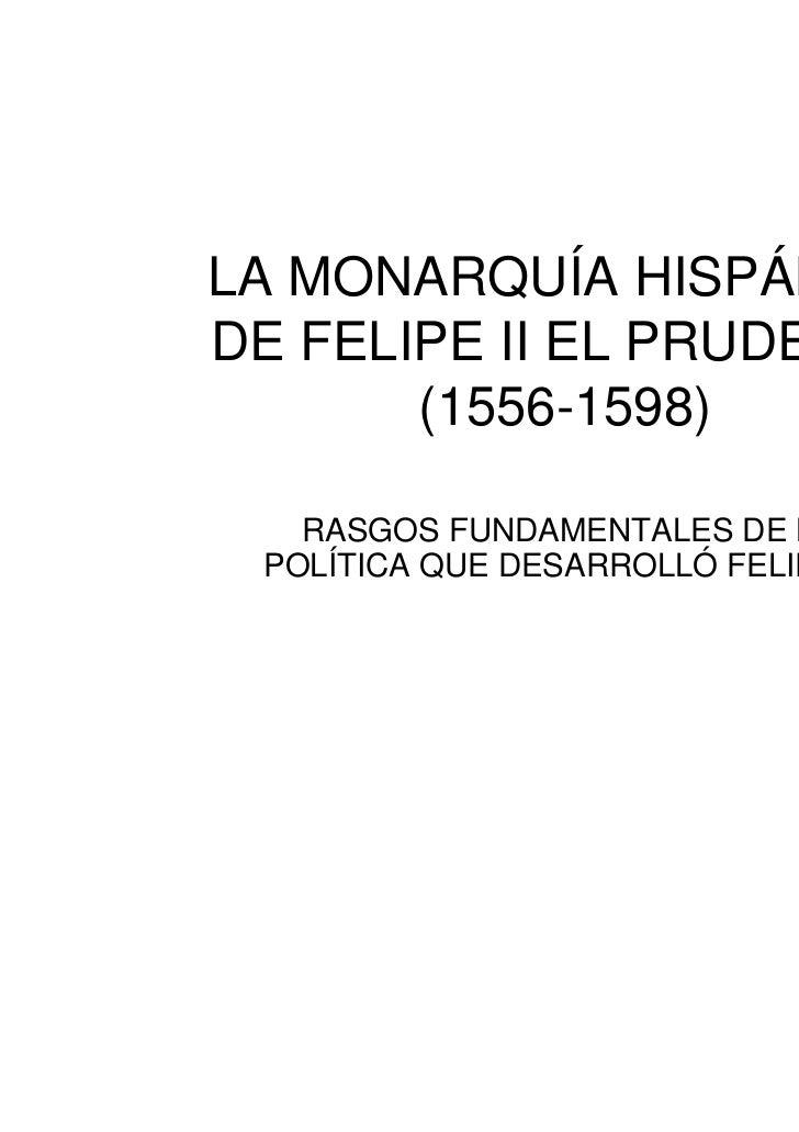 LA MONARQUÍA HISPÁNICADE FELIPE II EL PRUDENTE       (1556-1598)   RASGOS FUNDAMENTALES DE LA POLÍTICA QUE DESARROLLÓ FELI...