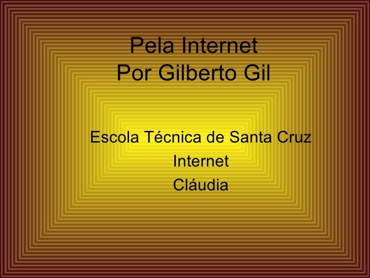 Pela Internet Por Gilberto Gil Escola Técnica de Santa Cruz Internet Cláudia