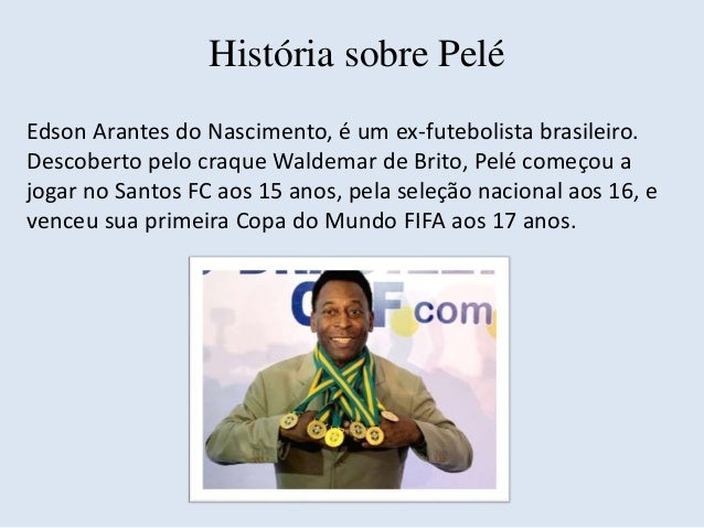História sobre Pelé  Edson Arantes do Nascimento, é um ex-futebolista brasileiro.  Descoberto pelo craque Waldemar de Brit...