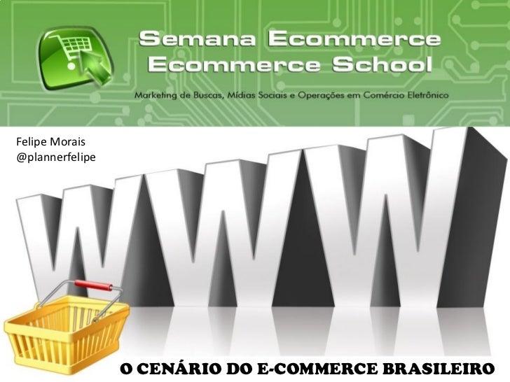 Felipe Morais@plannerfelipe                 O CENÁRIO DO E-COMMERCE BRASILEIRO                        www.ecommerceschool....