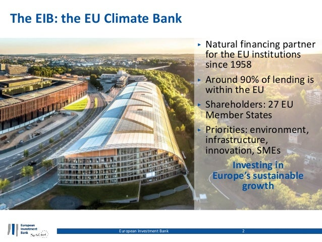 The EIB: the EU Climate Bank ‣ Natural financing partner for the EU institutions since 1958 ‣ Around 90% of lending is wit...
