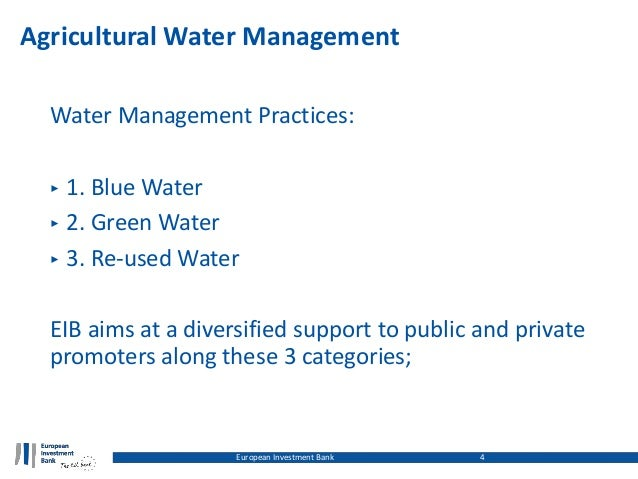 Agricultural Water Management Water Management Practices: ‣ 1. Blue Water ‣ 2. Green Water ‣ 3. Re-used Water EIB aims at ...
