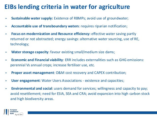 EIBs lending criteria in water for agriculture ‣ Sustainable water supply: Existence of RBMPs; avoid use of groundwater; ‣...