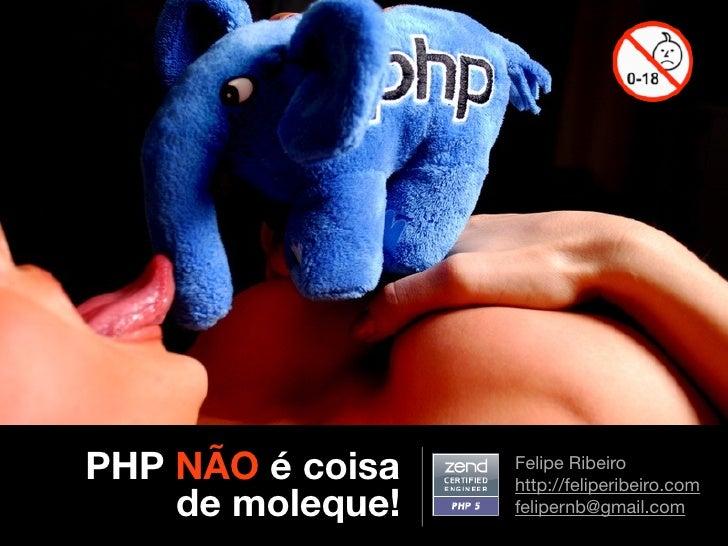 PHP NÃO é coisa   Felipe Ribeiro                   http://feliperibeiro.com     de moleque!   felipernb@gmail.com