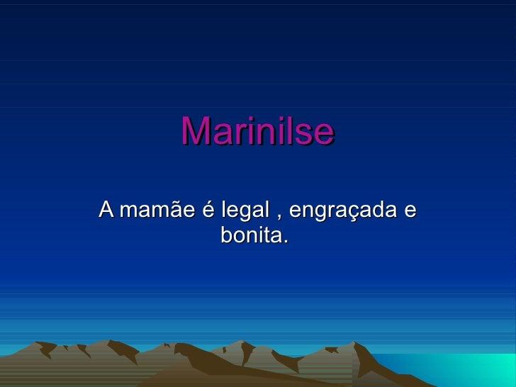 Marinilse A mamãe é legal , engraçada e bonita.