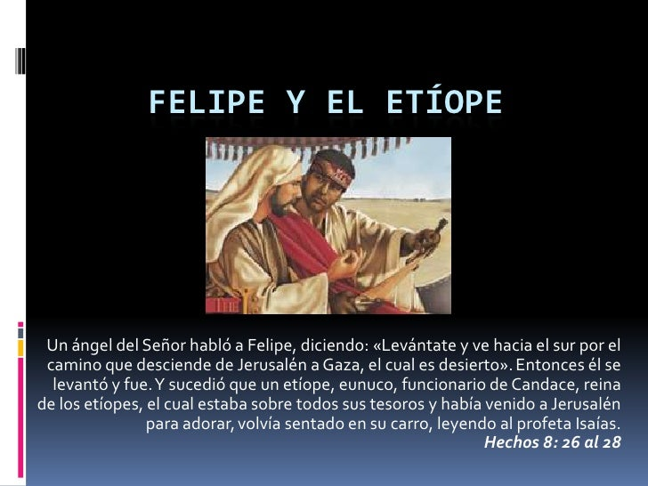 FELIPE Y EL ETÍOPE Un ángel del Señor habló a Felipe, diciendo: «Levántate y ve hacia el sur por el camino que desciende d...