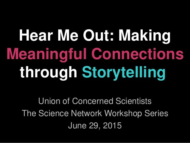 Hear Me Out: Making Meaningful Connections through Storytelling Union of Concerned Scientists The Science Network Workshop...