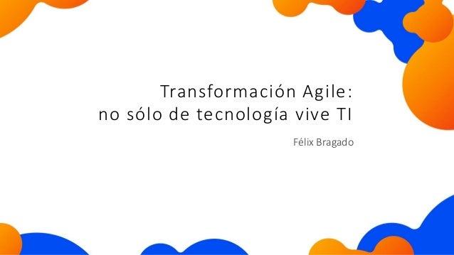 Félix Bragado Transformación Agile: no sólo de tecnología vive TI