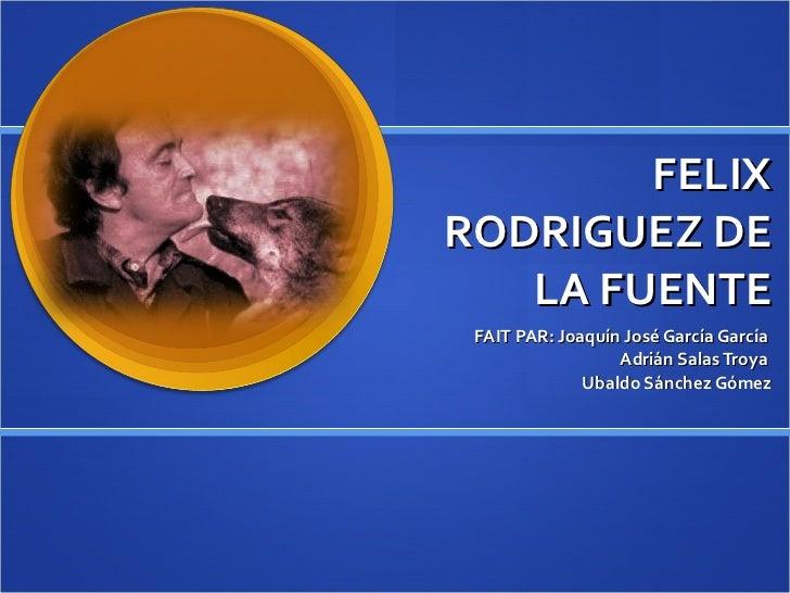 FELIX RODRIGUEZ DE LA FUENTE FAIT PAR: Joaquín José García García  Adrián Salas Troya  Ubaldo Sánchez Gómez