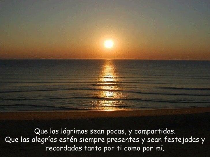 Que las lágrimas sean pocas, y compartidas. Que las alegrías estén siempre presentes y sean festejadas y recordadas tanto ...