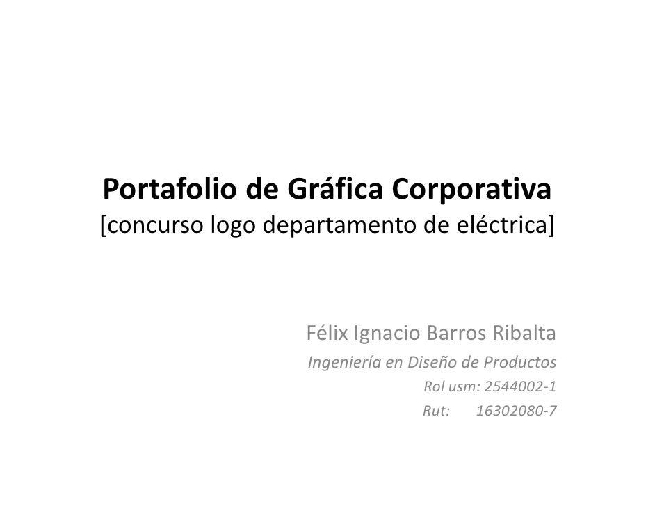 Portafolio de Gráfica Corporativa [concurso logo departamento de eléctrica]                      Félix Ignacio Barros Riba...