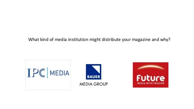 What kind of media institution might distribute your magazine and why?