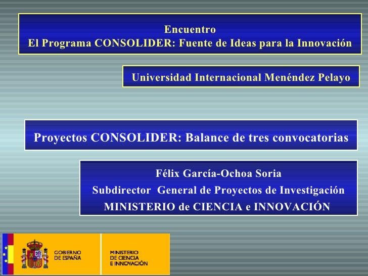 Encuentro El Programa CONSOLIDER: Fuente de Ideas para la Innovación Félix García-Ochoa Soria Subdirector  General de Proy...