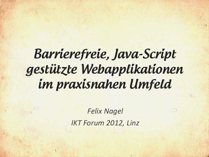 Barrierefreie, Java-Scriptgestützte Webapplikationen  im praxisnahen Umfeld            Felix Nagel       IKT Forum 2012, L...