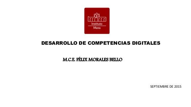 DESARROLLO DE COMPETENCIAS DIGITALES M.C.E. FÉLIX MORALES BELLO SEPTIEMBRE DE 2015