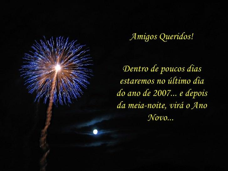 Amigos Queridos! Dentro de poucos dias estaremos no último dia do ano de 2007... e depois da meia-noite, virá o Ano Novo...