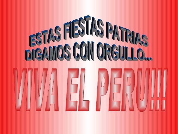 ESTAS FIESTAS PATRIAS  DIGAMOS CON ORGULLO... VIVA EL PERU!!!