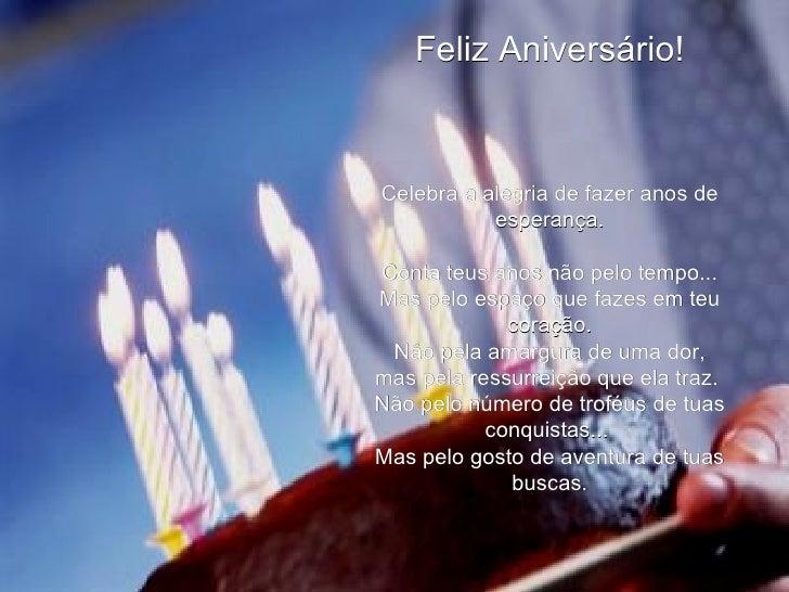 Feliz Aniversário! Celebra a alegria de fazer anos de esperança. Conta teus anos não pelo tempo... Mas pelo espaço que faz...