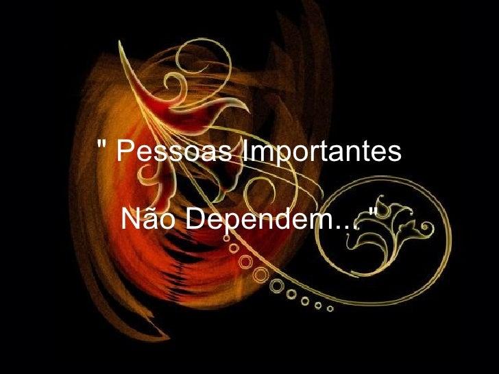 """"""" Pessoas Importantes Não Dependem... """""""