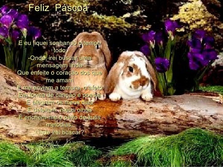 Feliz  Páscoa     E eu fiquei sonhando o tempo todo -Onde, irei buscar uma mensagem linda Que enfeite o coração dos que...