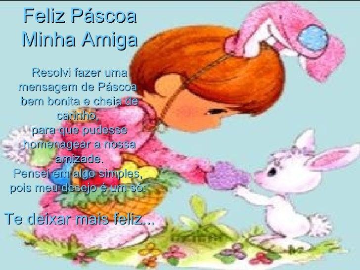Feliz Páscoa Minha Amiga Resolvi fazer uma mensagem de Páscoa  bem bonita e cheia de carinho,  para que pudesse homenagear...