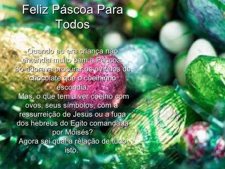 Feliz Páscoa Para Todos Quando eu era criança não entendia muito bem a Páscoa. Só adorava procurar os ovinhos de chocolate...