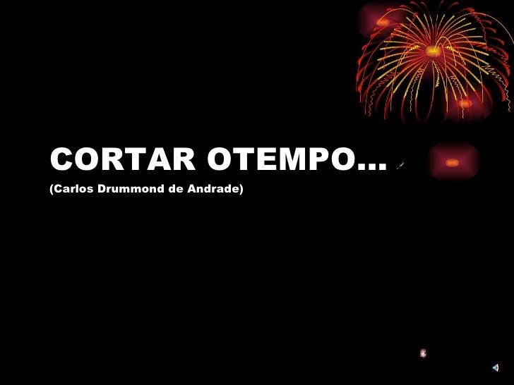 CORTAR OTEMPO... (Carlos Drummond de Andrade)