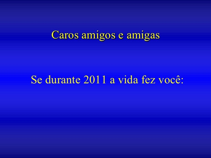 Caros amigos e amigas Se durante 2011 a vida fez você: