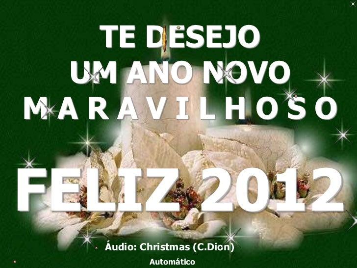 TE DESEJO UM ANO NOVOMARAVILHOSOFELIZ 2012   Áudio: Christmas (C.Dion)           Automático