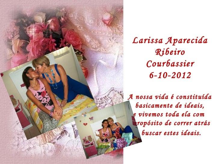 Larissa Aparecida      Ribeiro    Courbassier    6-10-2012A nossa vida é constituída   basicamente de ideais,  e vivemos t...