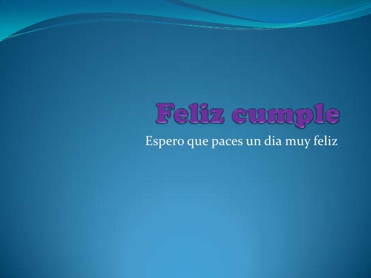 Feliz cumple<br />Espero que paces un dia muy feliz <br />