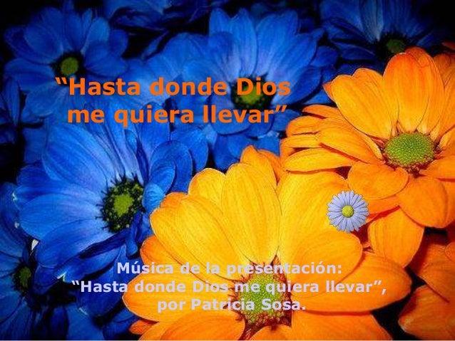 """""""Hasta donde Dios me quiera llevar"""" Música de la presentación: """"Hasta donde Dios me quiera llevar"""", por Patricia Sosa."""