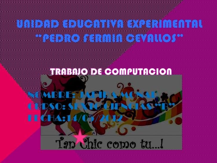 """UNIDAD EDUCATIVA EXPERIMENTAL   """"PEDRO FERMIN CEVALLOS"""" NOMBRE: JADIRA MONAR CURSO: SEXTO CIENCIAS """"B"""" FECHA:14/05/2012"""