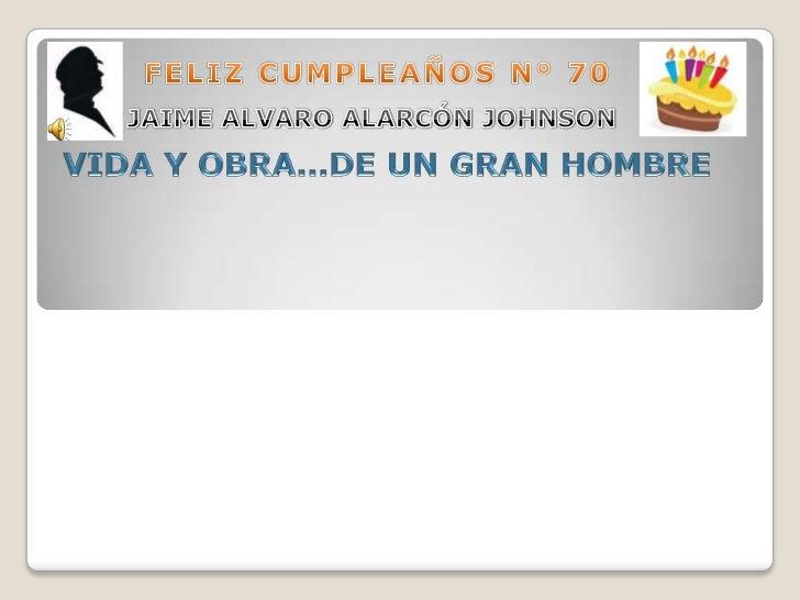 FELIZ CUMPLEAÑOS N° 70 <br />JAIME ALVARO ALARCÓN JOHNSON<br />VIDA Y OBRA…DE UN GRAN HOMBRE<br />