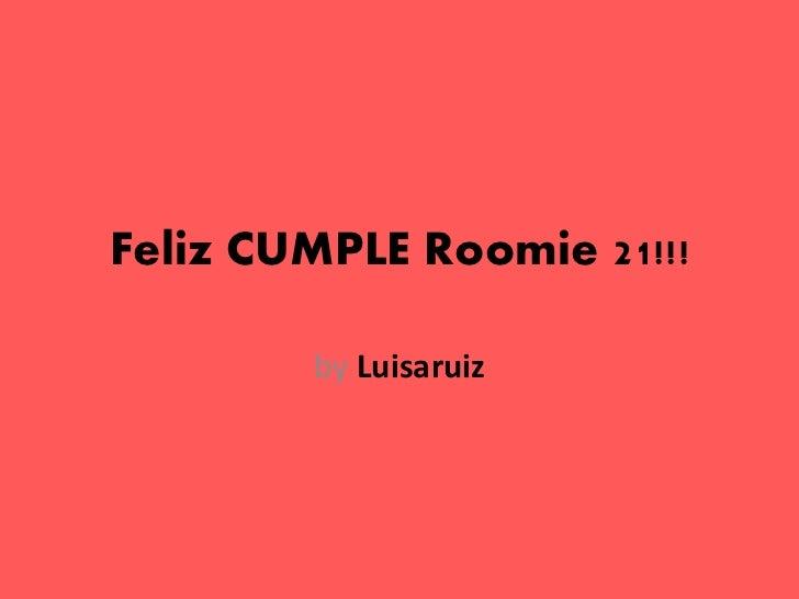 Feliz CUMPLE Roomie 21!!!        by Luisaruiz