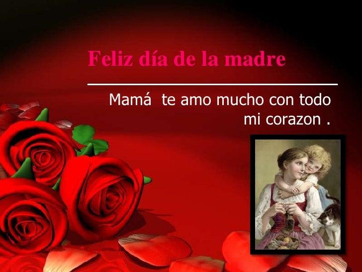 Feliz día de la madre  Mamá te amo mucho con todo                 mi corazon .