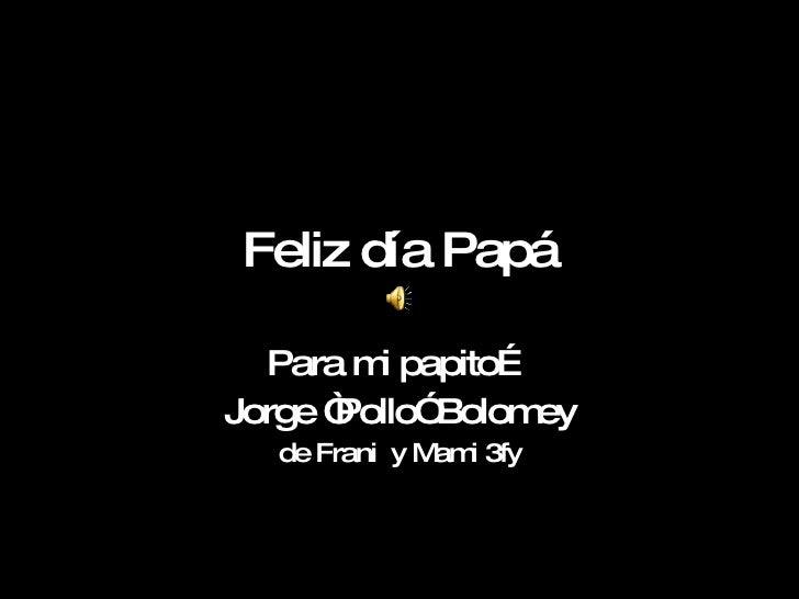"""Feliz día Papá Para mi papito… Jorge """"Pollo"""" Bolomey de Frani  y Mami 3fy"""