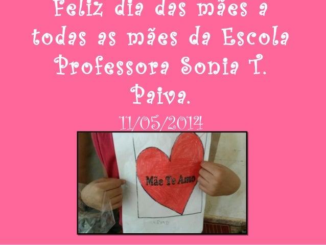 Feliz dia das mães a todas as mães da Escola Professora Sonia T. Paiva. 11/05/2014