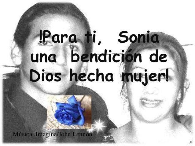 !Para ti, Sonia     una bendición de     Dios hecha mujer!Música: Imagine/John Lennon