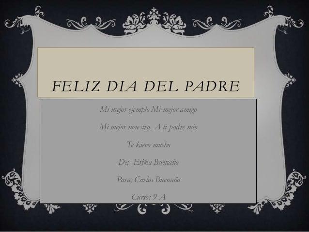 FELIZ DIA DEL PADREMi mejor ejemplo Mi mejor amigoMi mejor maestro A ti padre míoTe kiero muchoDe; Erika BuenañoPara; Carl...