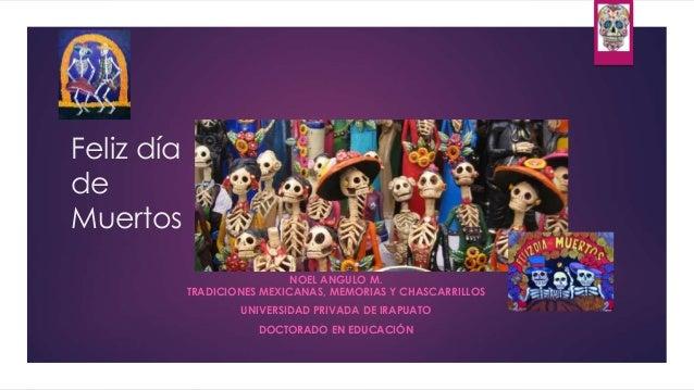 Feliz día de Muertos NOEL ANGULO M. TRADICIONES MEXICANAS, MEMORIAS Y CHASCARRILLOS UNIVERSIDAD PRIVADA DE IRAPUATO DOCTOR...
