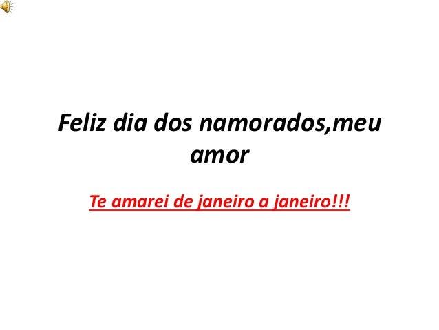 Feliz dia dos namorados,meu amor Te amarei de janeiro a janeiro!!!
