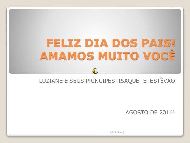 FELIZ DIA DOS PAIS! AMAMOS MUITO VOCÊ LUZIANE E SEUS PRÍNCIPES ISAQUE E ESTÊVÃO AGOSTO DE 2014! 10/8/2014